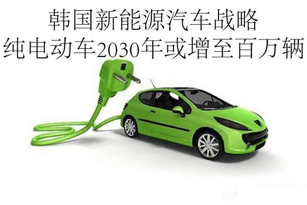 韩国新能源汽车战略 纯电动车2030年或增至百万辆