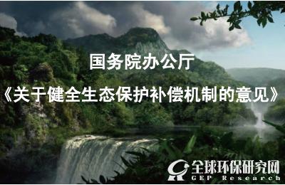 国办印发《关于健全生态保护补偿机制的意见》