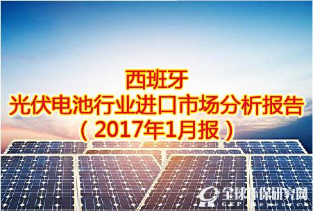 西班牙光伏电池行业进口市场分析报告(2017年1月报)
